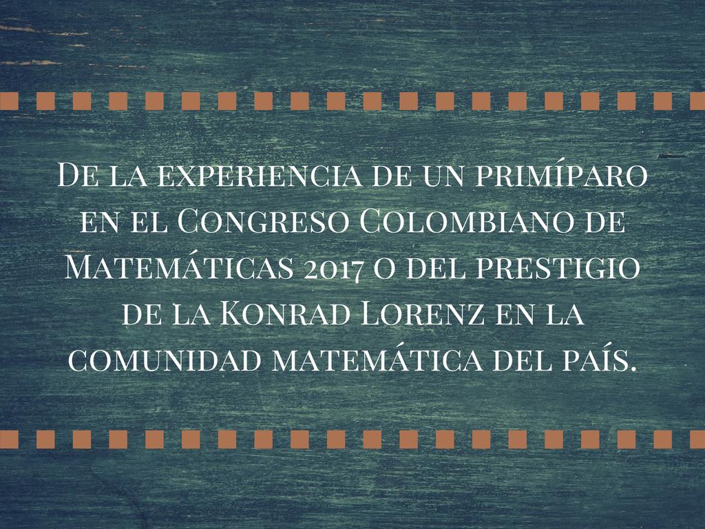 De la experiencia de un primíparo en el Congreso Colombiano de Matemáticas 2017 o del prestigio de la Konrad Lorenz en la comunidad matemática del país.