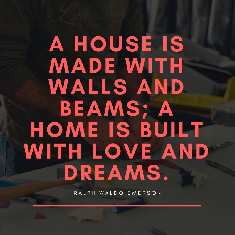 A house is made with walls and beams; a home is built with love and dreams.