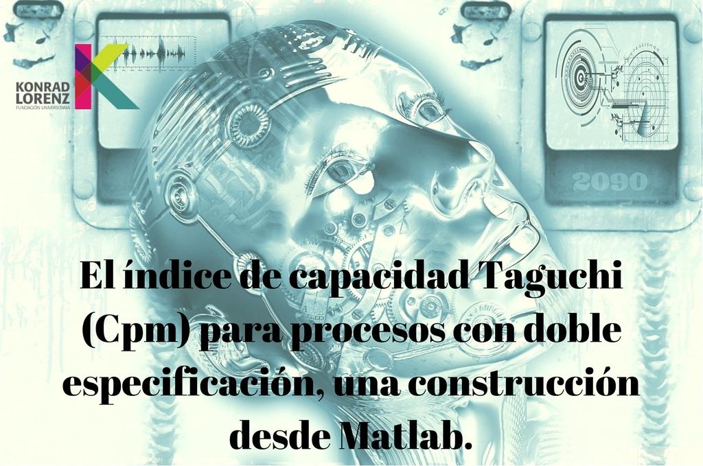El índice de capacidad Taguchi (Cpm) para procesos con doble especificación, una construcción desde Matlab.