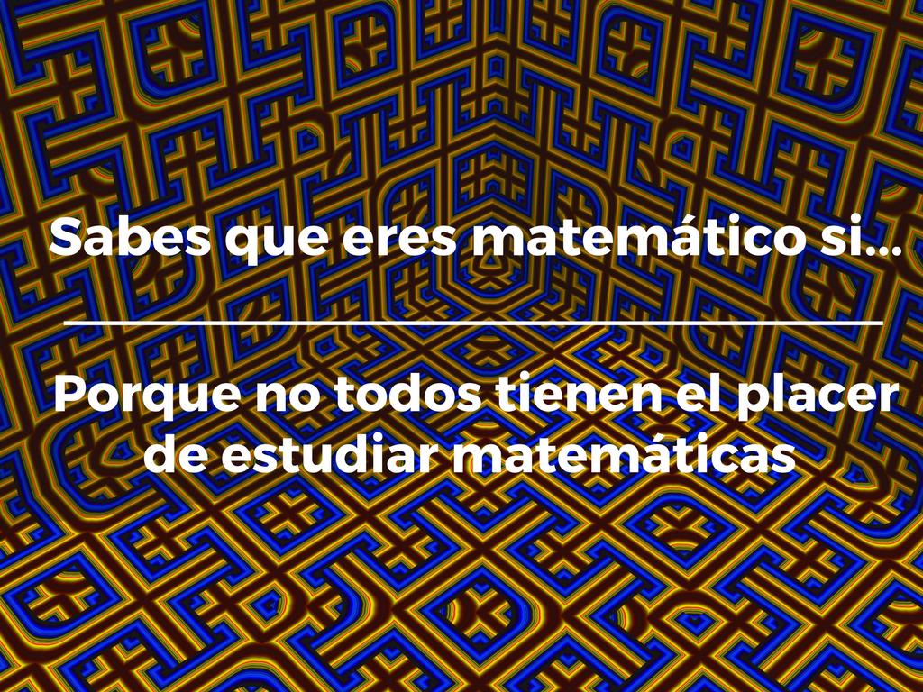 Sabes que eres matemático si... porque no todos tienen el placer de estudiar matemáticas.