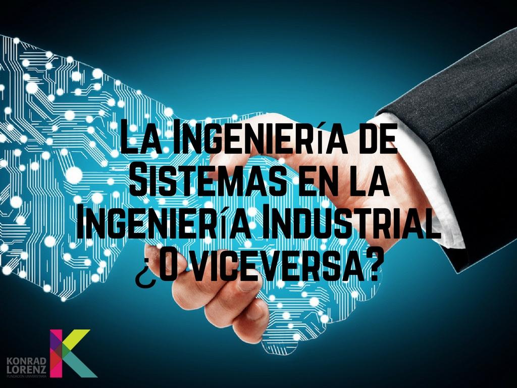 La Ingeniería de Sistemas en la Ingeniería Industrial. ¿O viceversa?