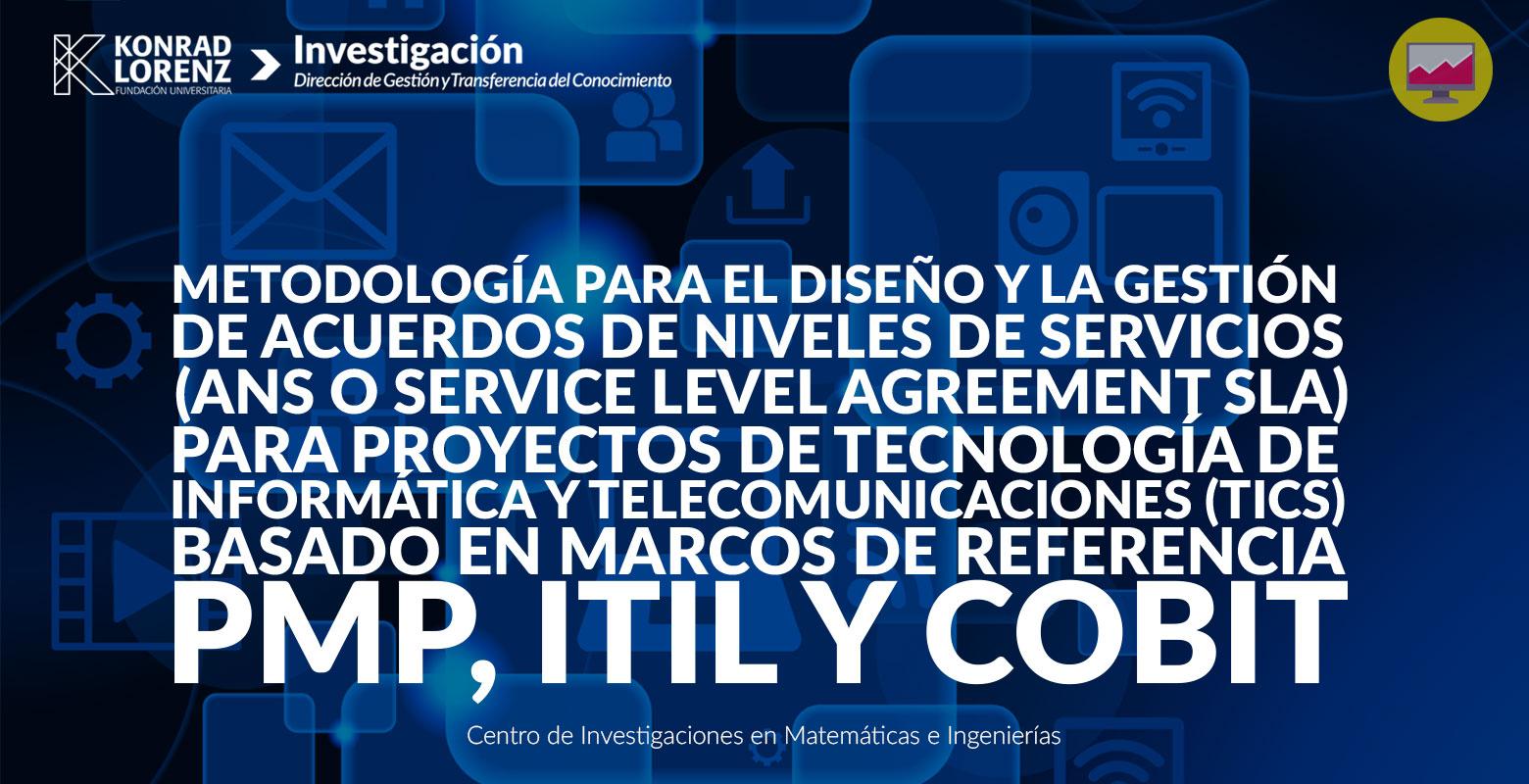Metodología para el diseño y la gestión de acuerdos de niveles de servicios (ANS o Service Level Agreement SLA) para proyectos de tecnología de informática y telecomunicaciones (TICS) basado en marcos de referencia PMP, ITIL y COBIT.