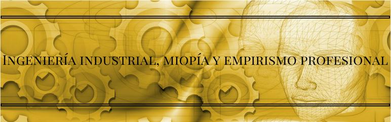 Ingeniería industrial, miopía y empirismo profesional
