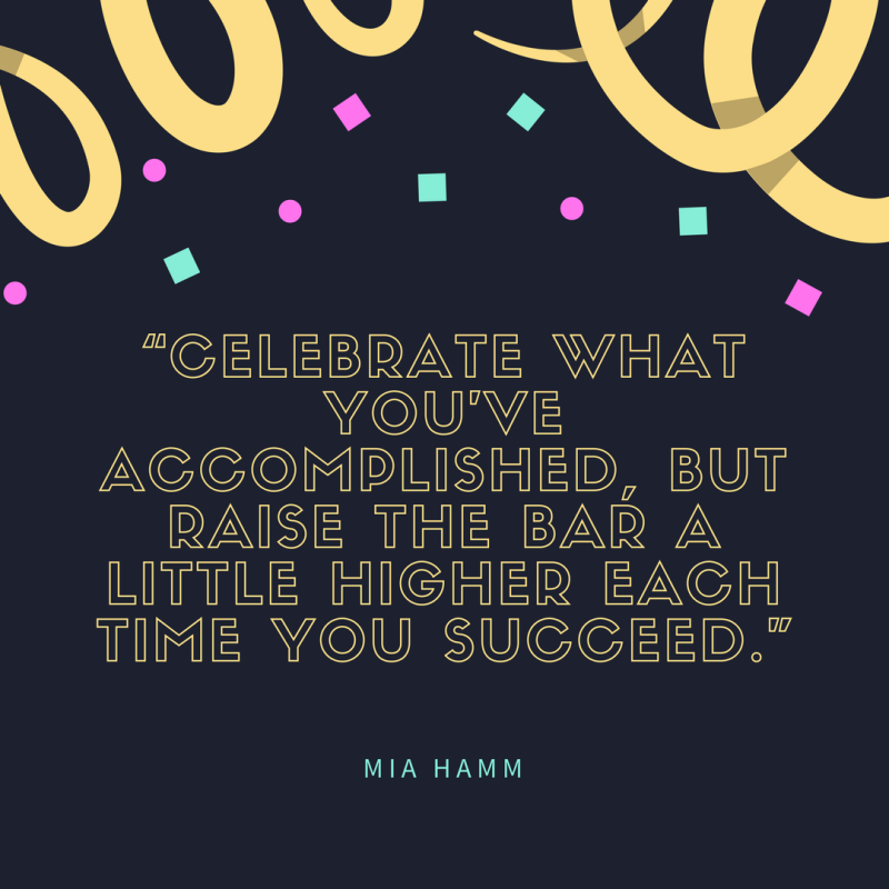 """Celebrate what you've accomplished  but raise the bar a little higher each time you succeed."""